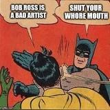 """Bob Ross is bad to art hurr durr"""